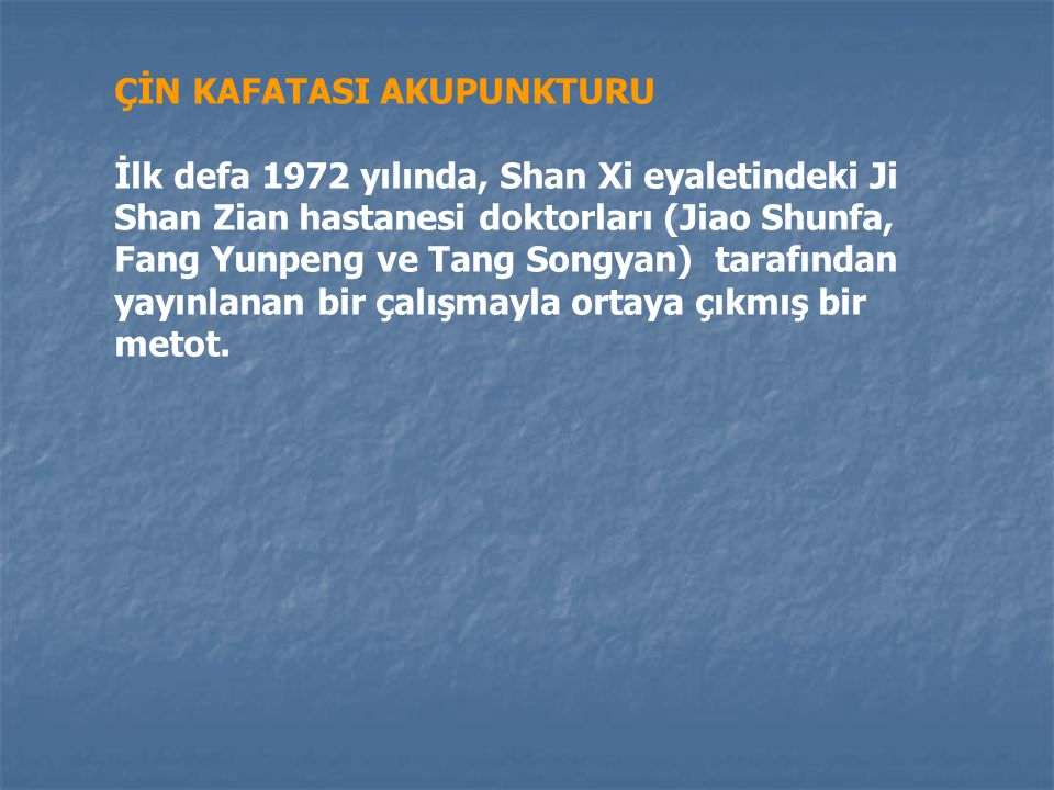 ÇİN KAFATASI AKUPUNKTURU İlk defa 1972 yılında, Shan Xi eyaletindeki Ji Shan Zian hastanesi doktorları (Jiao Shunfa, Fang Yunpeng ve Tang Songyan) tarafından yayınlanan bir çalışmayla ortaya çıkmış bir metot.