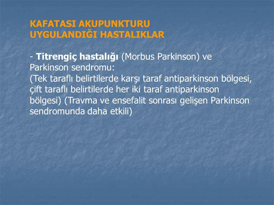 KAFATASI AKUPUNKTURU UYGULANDIĞI HASTALIKLAR - Titrengiç hastalığı (Morbus Parkinson) ve Parkinson sendromu: (Tek taraflı belirtilerde karşı taraf antiparkinson bölgesi, çift taraflı belirtilerde her iki taraf antiparkinson bölgesi) (Travma ve ensefalit sonrası gelişen Parkinson sendromunda daha etkili)