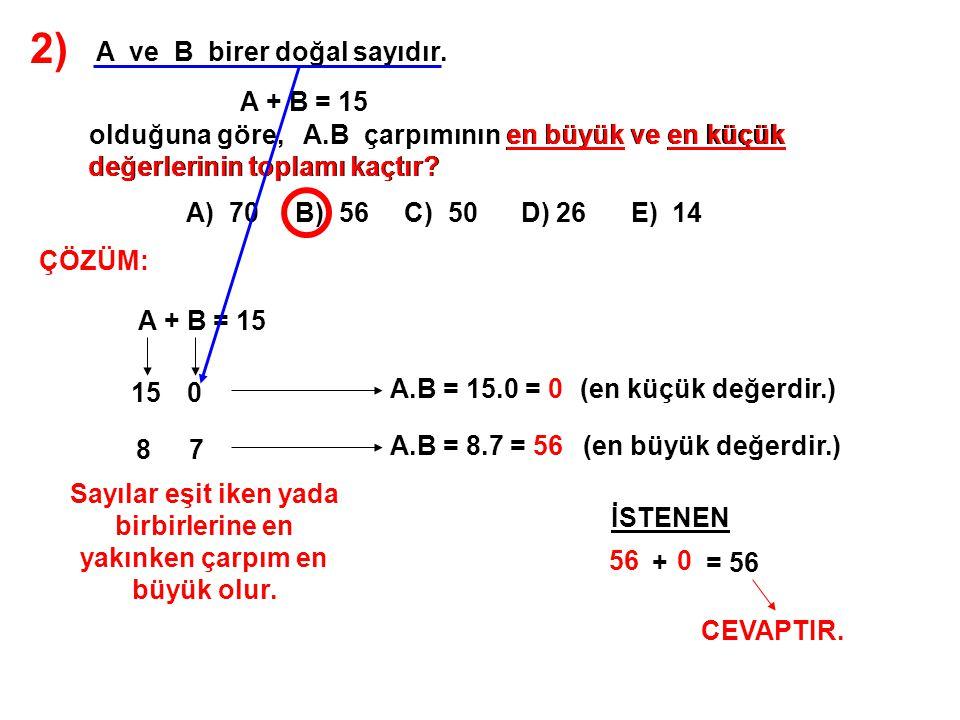 2) A ve B birer doğal sayıdır. A + B = 15 olduğuna göre, A.B çarpımının en büyük ve en küçük değerlerinin toplamı kaçtır? A) 70 B) 56 C) 50 D) 26 E) 1