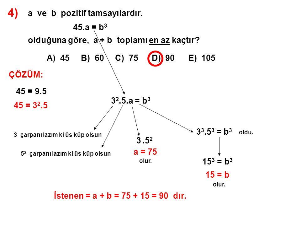 4) a ve b pozitif tamsayılardır. 45.a = b 3 olduğuna göre, a + b toplamı en az kaçtır? A) 45 B) 60 C) 75 D) 90 E) 105 ÇÖZÜM: 45 = 9.5 45 = 3 2.5 3 2.5