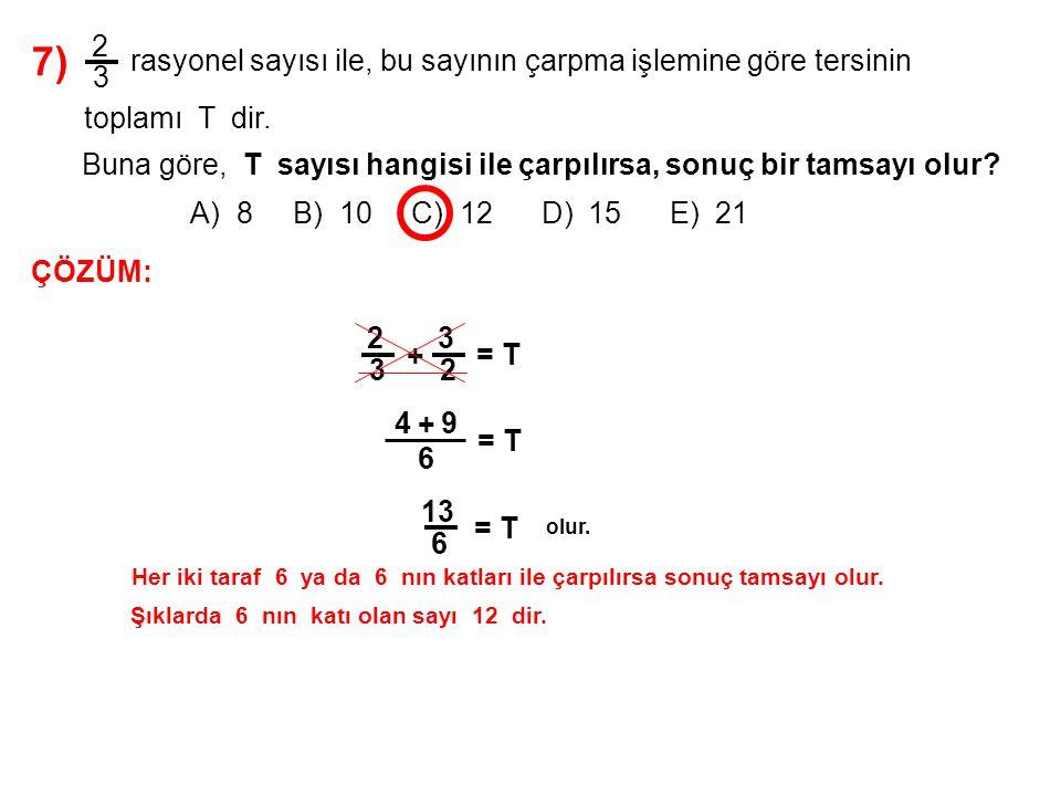 7) A) 8 B) 10 C) 12 D) 15 E) 21 2 3 rasyonel sayısı ile, bu sayının çarpma işlemine göre tersinin toplamı T dir. Buna göre, T sayısı hangisi ile çarpı