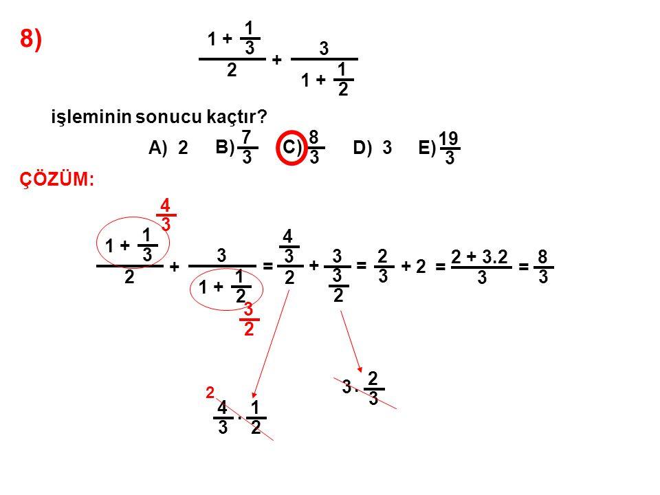 8) 1 + 1 3 2 + 3 1 2 işleminin sonucu kaçtır? A) 2 B) 7 3 C) 8 3 D) 3E) 19 3 ÇÖZÜM: 1 + 1 3 2 + 3 1 2 = 4 3 4 3 2 + 3 3 2 3 2 = 4 3. 1 2 2 2 3 + 3. 2
