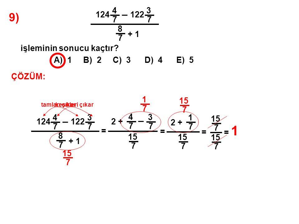 9) A) 1 B) 2 C) 3 D) 4 E) 5 124 4 7 – 122 3 7 8 7 + 1 işleminin sonucu kaçtır? ÇÖZÜM: 124 4 7 – 122 3 7 8 7 + 1 = tamları çıkar 2 + kesirleri çıkar 4