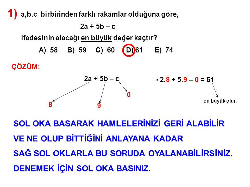 1) a,b,c birbirinden farklı rakamlar olduğuna göre, 2a + 5b – c ifadesinin alacağı en büyük değer kaçtır? A) 58 B) 59 C) 60 D) 61 E) 74 ÇÖZÜM: 2a + 5b