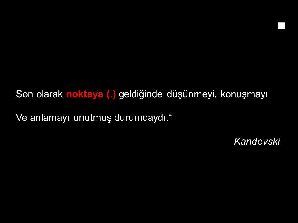 Son olarak noktaya (.) geldiğinde düşünmeyi, konuşmayı Ve anlamayı unutmuş durumdaydı. Kandevski.