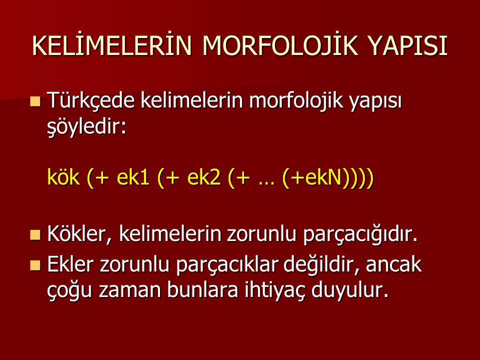 KELİMELERİN MORFOLOJİK YAPISI Türkçede kelimelerin morfolojik yapısı şöyledir: kök (+ ek1 (+ ek2 (+ … (+ekN)))) Türkçede kelimelerin morfolojik yapısı