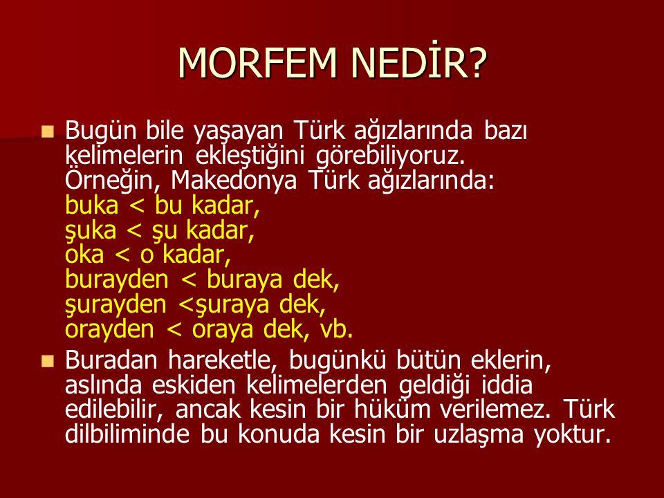 MORFEM NEDİR? Bugün bile yaşayan Türk ağızlarında bazı kelimelerin ekleştiğini görebiliyoruz. Örneğin, Makedonya Türk ağızlarında: buka < bu kadar, şu