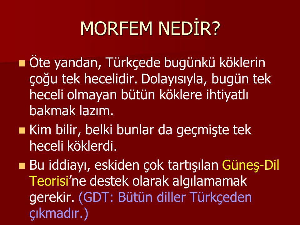 MORFEM NEDİR? Öte yandan, Türkçede bugünkü köklerin çoğu tek hecelidir. Dolayısıyla, bugün tek heceli olmayan bütün köklere ihtiyatlı bakmak lazım. Ki
