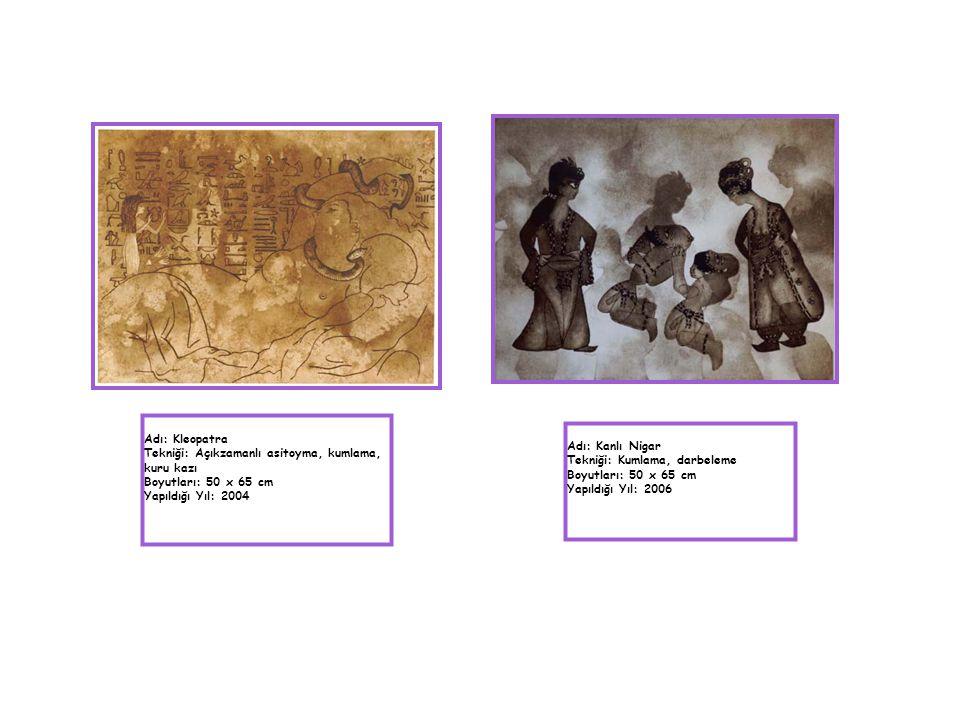 Adı: Kleopatra Tekniği: Açıkzamanlı asitoyma, kumlama, kuru kazı Boyutları: 50 x 65 cm Yapıldığı Yıl: 2004 Adı: Kanlı Nigar Tekniği: Kumlama, darbelem