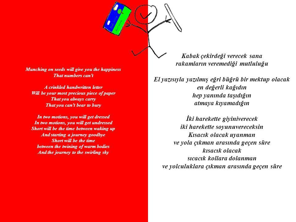 Munching on seeds will give you the happiness That numbers can't A crinkled handwritten letter Will be your most precious piece of paper That you always carry That you can't bear to bury In two motions, you will get dressed In two motions, you will get undressed Short will be the time between waking up And starting a journey goodbye Short will be the time between the twining of warm bodies And the journey to the swirling sky Kabak çekirdeği verecek sana rakamların veremediği mutluluğu El yazısıyla yazılmış eğri büğrü bir mektup olacak en değerli kağıdın hep yanında taşıdığın atmaya kıyamadığın İki harekette giyiniverecek iki harekette soyunuvereceksin Kısacık olacak uyanman ve yola çıkman arasında geçen süre kısacık olacak sıcacık kollara dolanman ve yolculuklara çıkman arasında geçen süre