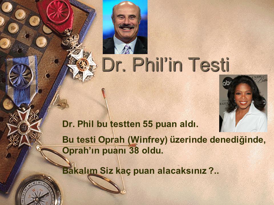 Dr. Phil'in Testi Dr. Phil bu testten 55 puan aldı. Bu testi Oprah (Winfrey) üzerinde denediğinde, Oprah'ın puanı 38 oldu. Bakalım Siz kaç puan alacak