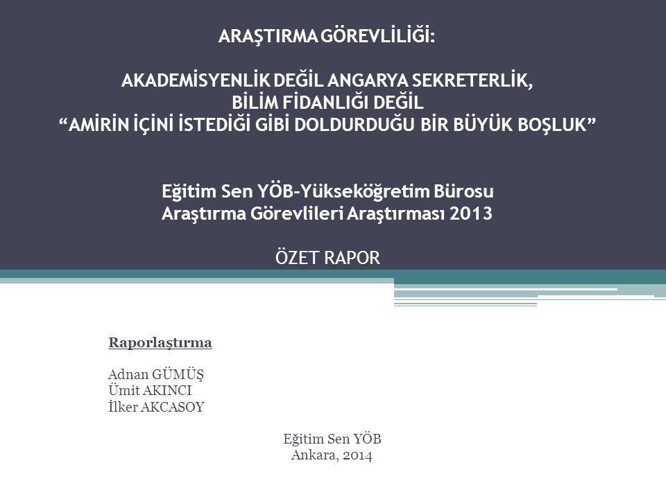 ARAŞTIRMA GÖREVLİLİĞİ: AKADEMİSYENLİK DEĞİL ANGARYA SEKRETERLİK, BİLİM FİDANLIĞI DEĞİL AMİRİN İÇİNİ İSTEDİĞİ GİBİ DOLDURDUĞU BİR BÜYÜK BOŞLUK Eğitim Sen YÖB-Yükseköğretim Bürosu Araştırma Görevlileri Araştırması 2013 ÖZET RAPOR Raporlaştırma Adnan GÜMÜŞ Ümit AKINCI İlker AKCASOY Eğitim Sen YÖB Ankara, 2014