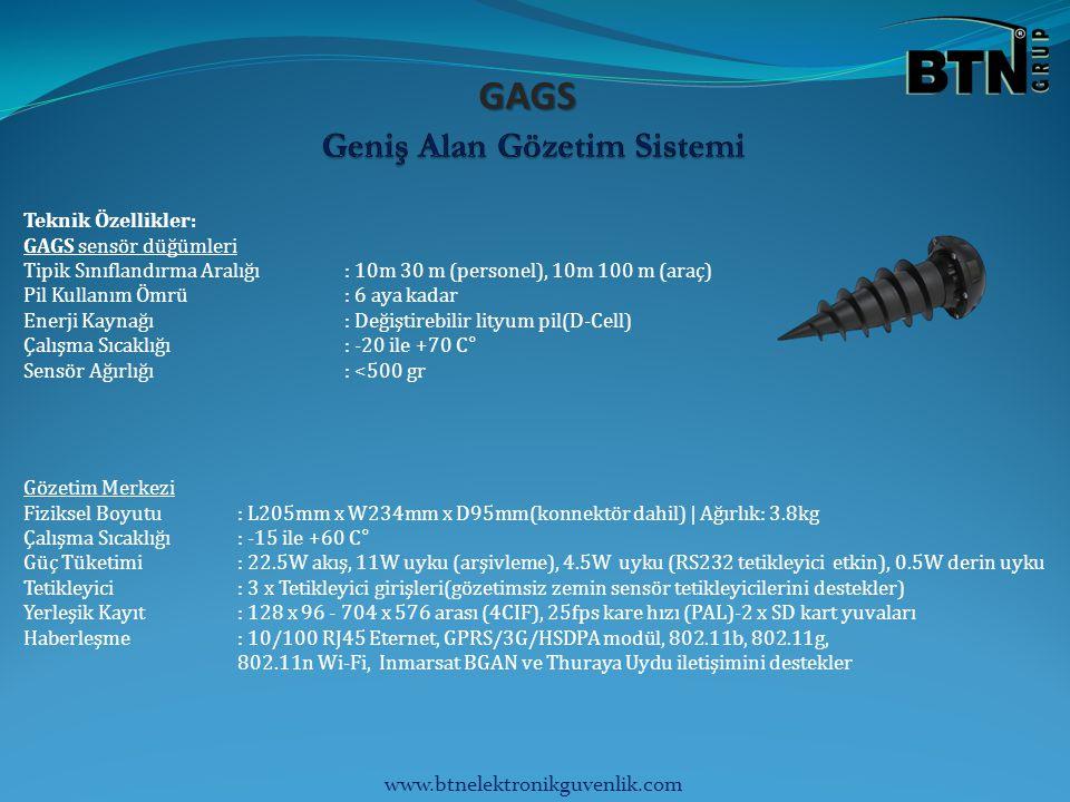 www.btnelektronikguvenlik.com GAGS Teknik Özellikler: GAGS sensör düğümleri Tipik Sınıflandırma Aralığı: 10m 30 m (personel), 10m 100 m (araç) Pil Kullanım Ömrü: 6 aya kadar Enerji Kaynağı: Değiştirebilir lityum pil(D-Cell) Çalışma Sıcaklığı: -20 ile +70 C° Sensör Ağırlığı: <500 gr Gözetim Merkezi Fiziksel Boyutu: L205mm x W234mm x D95mm(konnektör dahil) | Ağırlık: 3.8kg Çalışma Sıcaklığı: -15 ile +60 C° Güç Tüketimi: 22.5W akış, 11W uyku (arşivleme), 4.5W uyku (RS232 tetikleyici etkin), 0.5W derin uyku Tetikleyici: 3 x Tetikleyici girişleri(gözetimsiz zemin sensör tetikleyicilerini destekler) Yerleşik Kayıt: 128 x 96 - 704 x 576 arası (4CIF), 25fps kare hızı (PAL)-2 x SD kart yuvaları Haberleşme: 10/100 RJ45 Eternet, GPRS/3G/HSDPA modül, 802.11b, 802.11g, 802.11n Wi-Fi, Inmarsat BGAN ve Thuraya Uydu iletişimini destekler