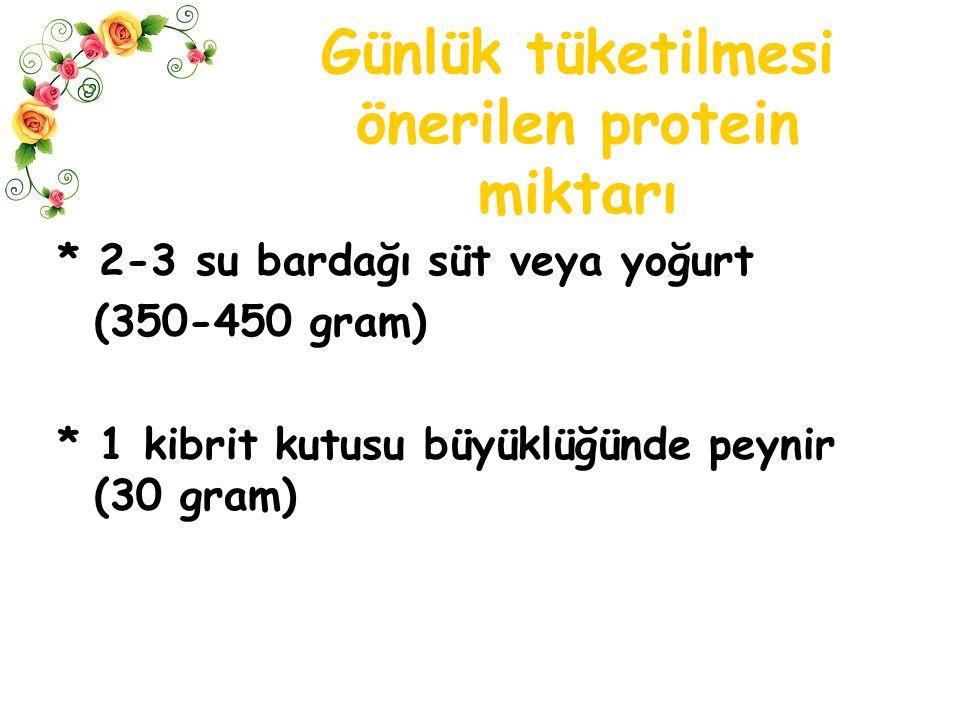 Günlük tüketilmesi önerilen protein miktarı * 2-3 su bardağı süt veya yoğurt (350-450 gram) * 1 kibrit kutusu büyüklüğünde peynir (30 gram)