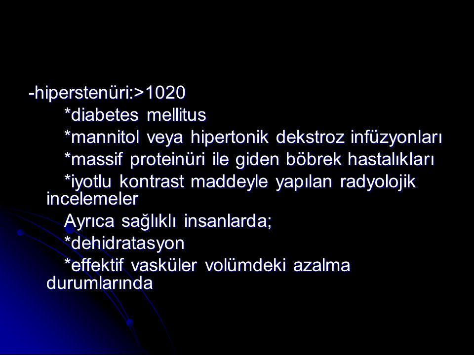 -hiperstenüri:>1020 *diabetes mellitus *diabetes mellitus *mannitol veya hipertonik dekstroz infüzyonları *mannitol veya hipertonik dekstroz infüzyonl