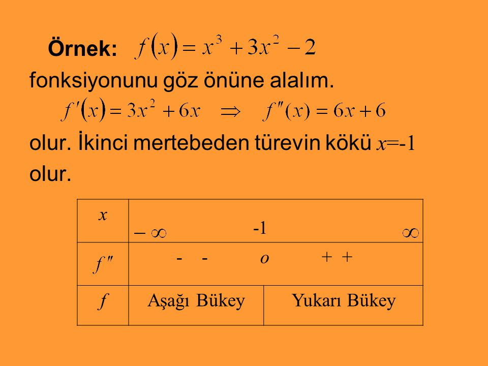 Örnek: fonksiyonunu göz önüne alalım. olur. İkinci mertebeden türevin kökü x=-1 olur. x - - o + + fAşağı BükeyYukarı Bükey
