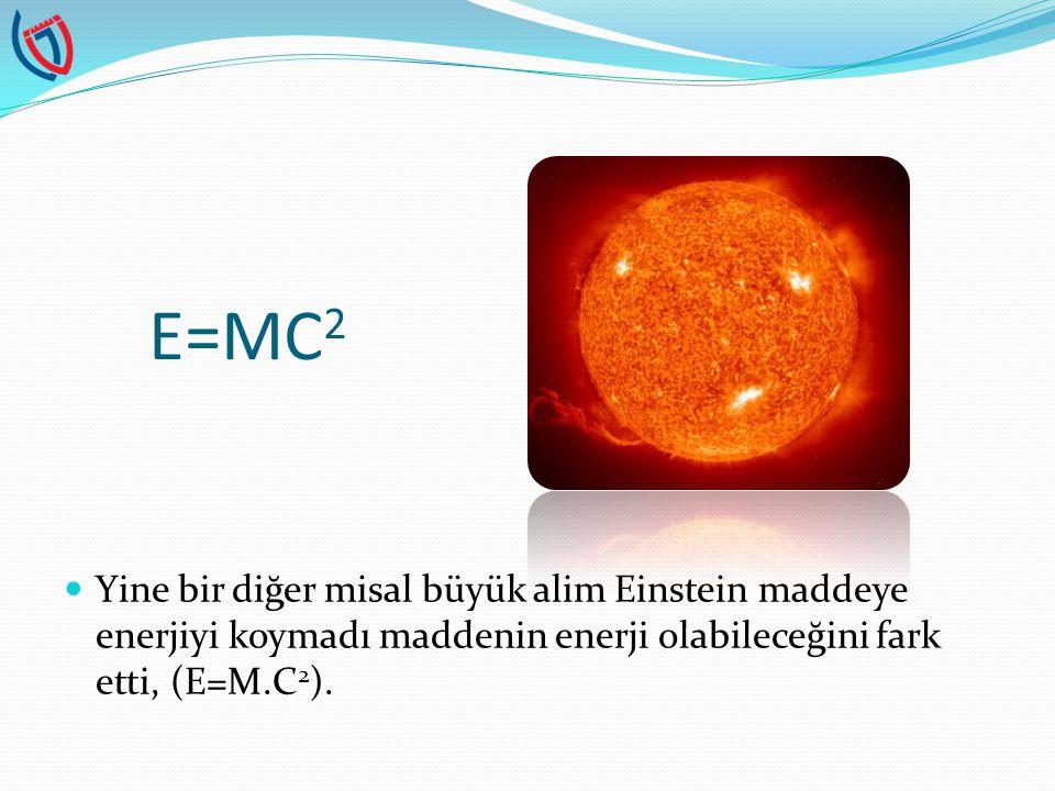 E=MC 2 Yine bir diğer misal büyük alim Einstein maddeye enerjiyi koymadı maddenin enerji olabileceğini fark etti, (E=M.C 2 ).