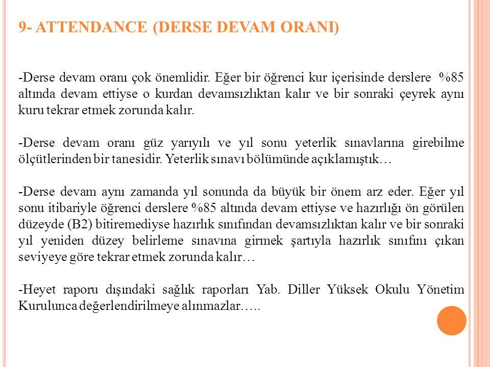 9- ATTENDANCE (DERSE DEVAM ORANI) -Derse devam oranı çok önemlidir. Eğer bir öğrenci kur içerisinde derslere %85 altında devam ettiyse o kurdan devams