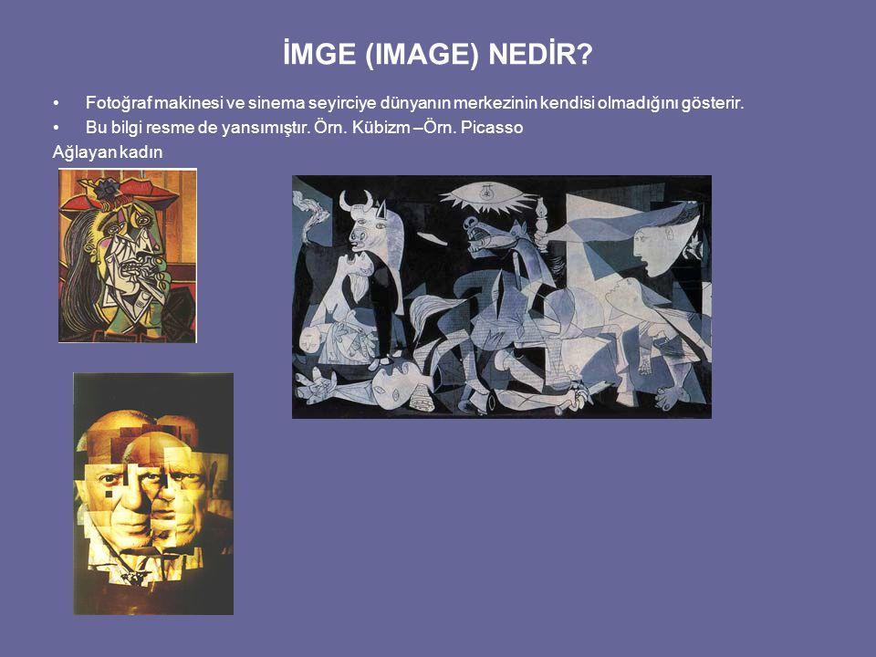 İMGE (IMAGE) NEDİR? Fotoğraf makinesi ve sinema seyirciye dünyanın merkezinin kendisi olmadığını gösterir. Bu bilgi resme de yansımıştır. Örn. Kübizm