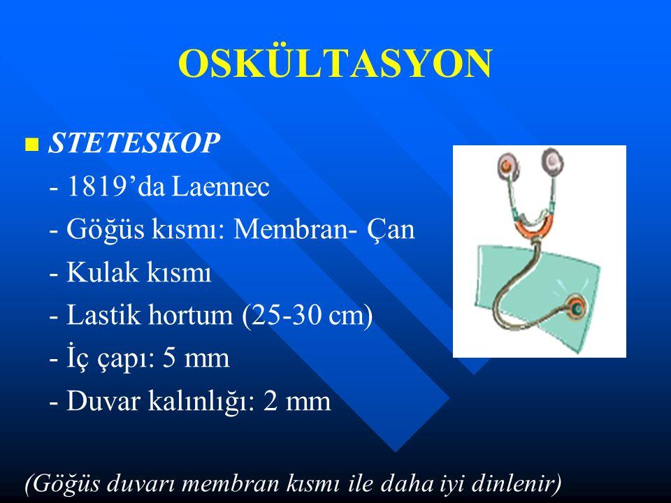OSKÜLTASYON STETESKOP - 1819'da Laennec - Göğüs kısmı: Membran- Çan - Kulak kısmı - Lastik hortum (25-30 cm) - İç çapı: 5 mm - Duvar kalınlığı: 2 mm (