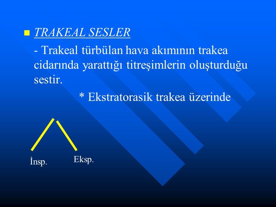 TRAKEAL SESLER - Trakeal türbülan hava akımının trakea cidarında yarattığı titreşimlerin oluşturduğu sestir. * Ekstratorasik trakea üzerinde İnsp. Eks