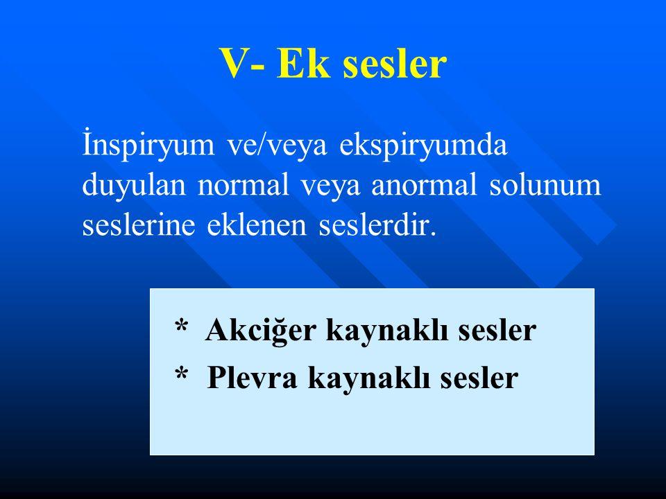 V- Ek sesler İnspiryum ve/veya ekspiryumda duyulan normal veya anormal solunum seslerine eklenen seslerdir. * Akciğer kaynaklı sesler * Plevra kaynakl