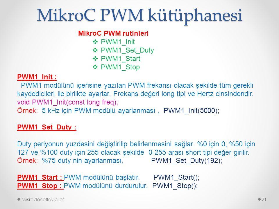 Mikrodenetleyiciler21 MikroC PWM rutinleri  PWM1_Init  PWM1_Set_Duty  PWM1_Start  PWM1_Stop MikroC PWM kütüphanesi PWM1_Init : PWM1 modülünü içeri