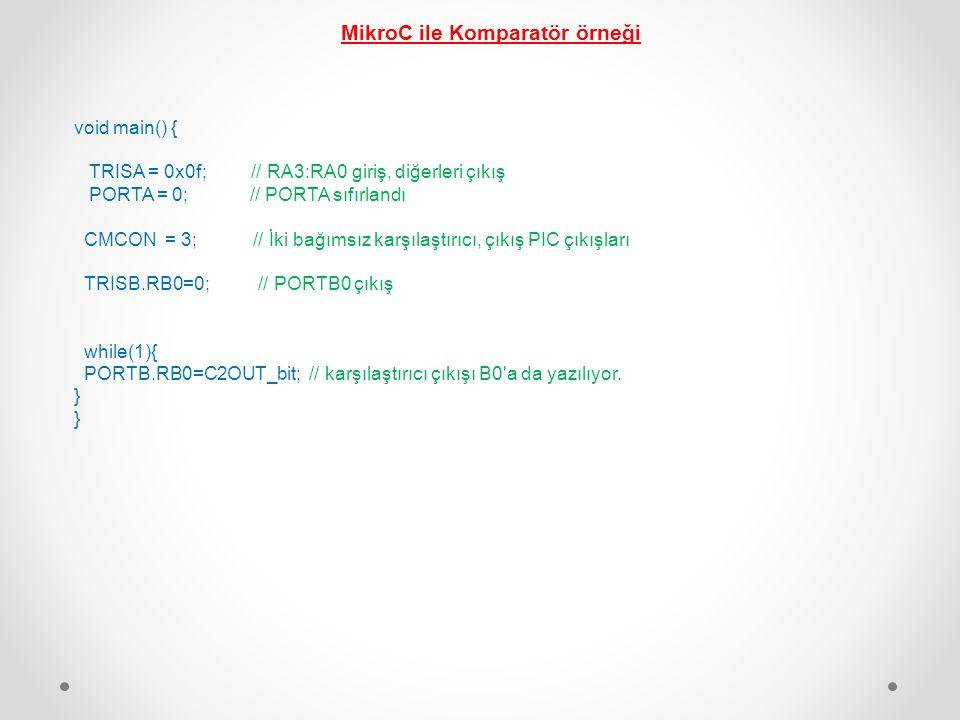 MikroC ile Komparatör örneği void main() { TRISA = 0x0f; // RA3:RA0 giriş, diğerleri çıkış PORTA = 0; // PORTA sıfırlandı CMCON = 3; // İki bağımsız k