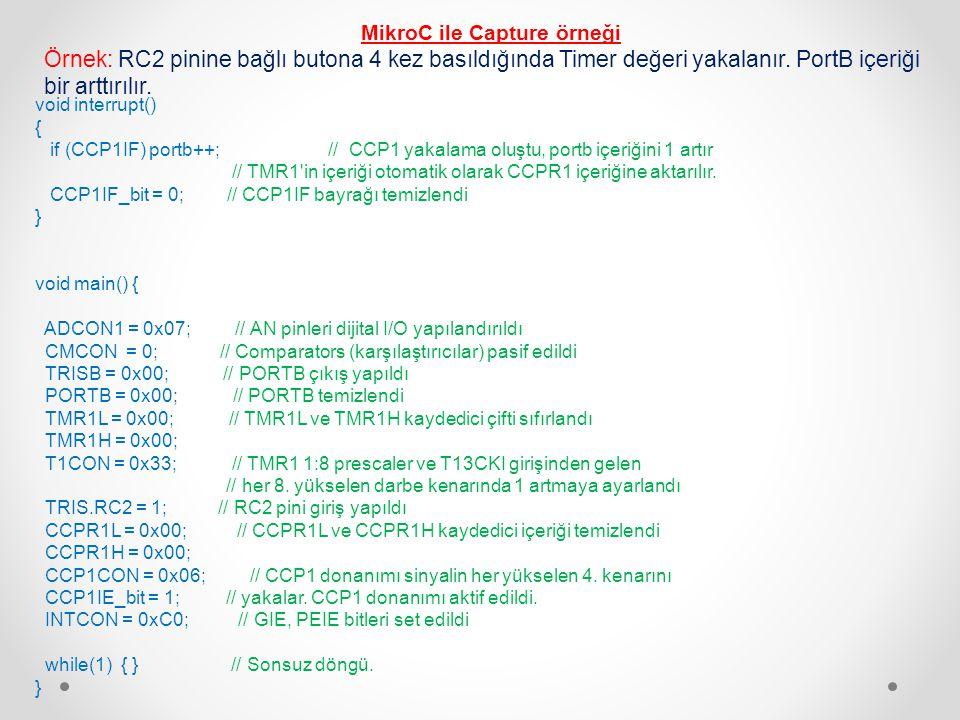 MikroC ile Komparatör örneği void main() { TRISA = 0x0f; // RA3:RA0 giriş, diğerleri çıkış PORTA = 0; // PORTA sıfırlandı CMCON = 3; // İki bağımsız karşılaştırıcı, çıkış PIC çıkışları TRISB.RB0=0; // PORTB0 çıkış while(1){ PORTB.RB0=C2OUT_bit; // karşılaştırıcı çıkışı B0 a da yazılıyor.