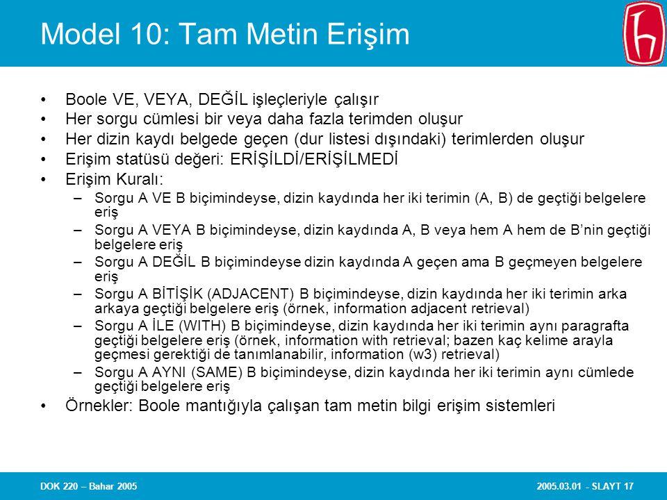 2005.03.01 - SLAYT 17DOK 220 – Bahar 2005 Model 10: Tam Metin Erişim Boole VE, VEYA, DEĞİL işleçleriyle çalışır Her sorgu cümlesi bir veya daha fazla