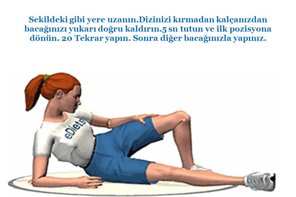 Sekildeki gibi yere uzanın.Dizinizi kırmadan kalçanızdan bacağınızı yukarı doğru kaldırın.5 sn tutun ve ilk pozisyona dönün. 20 Tekrar yapın. Sonra di