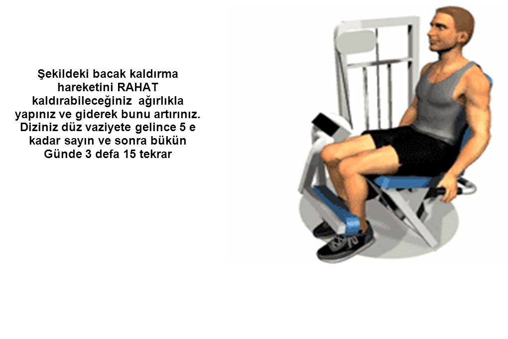 Şekildeki bacak kaldırma hareketini RAHAT kaldırabileceğiniz ağırlıkla yapınız ve giderek bunu artırınız. Diziniz düz vaziyete gelince 5 e kadar sayın