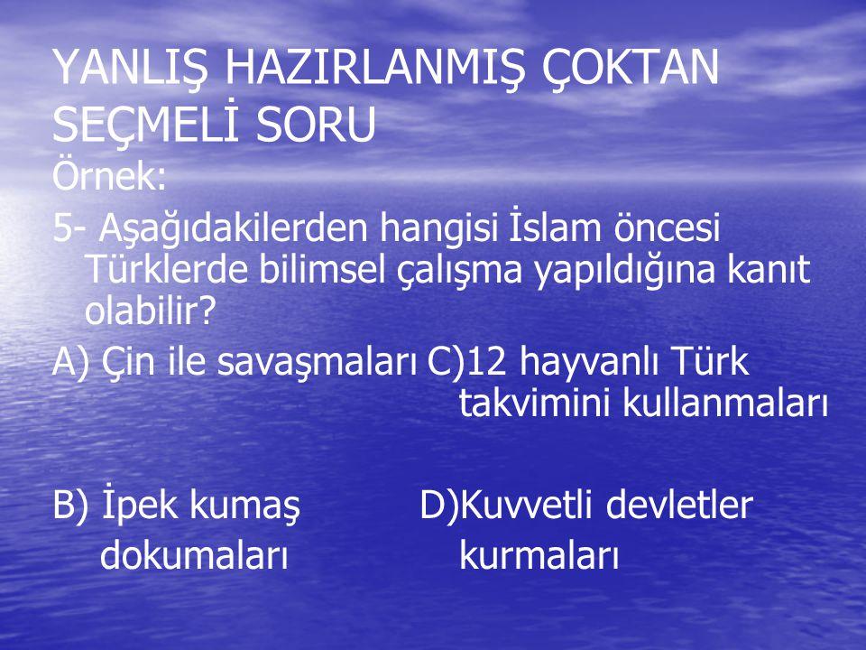 YANLIŞ HAZIRLANMIŞ ÇOKTAN SEÇMELİ SORU Örnek: 5- Aşağıdakilerden hangisi İslam öncesi Türklerde bilimsel çalışma yapıldığına kanıt olabilir? A) Çin il