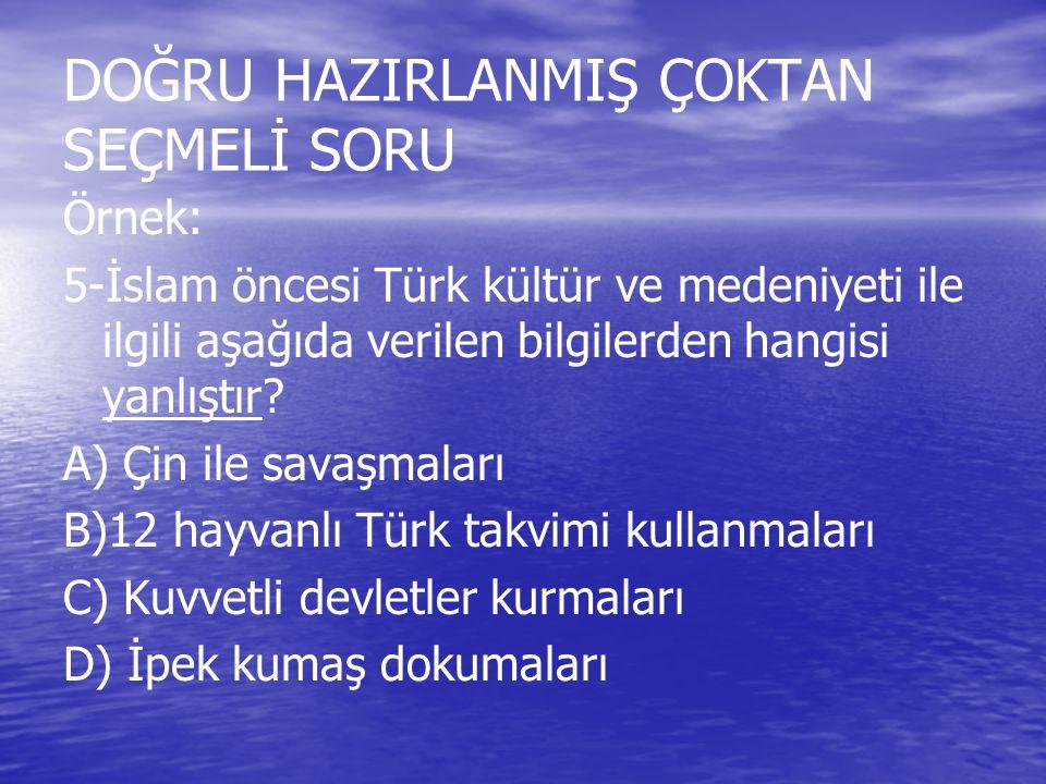 DOĞRU HAZIRLANMIŞ ÇOKTAN SEÇMELİ SORU Örnek: 5-İslam öncesi Türk kültür ve medeniyeti ile ilgili aşağıda verilen bilgilerden hangisi yanlıştır? A) Çin
