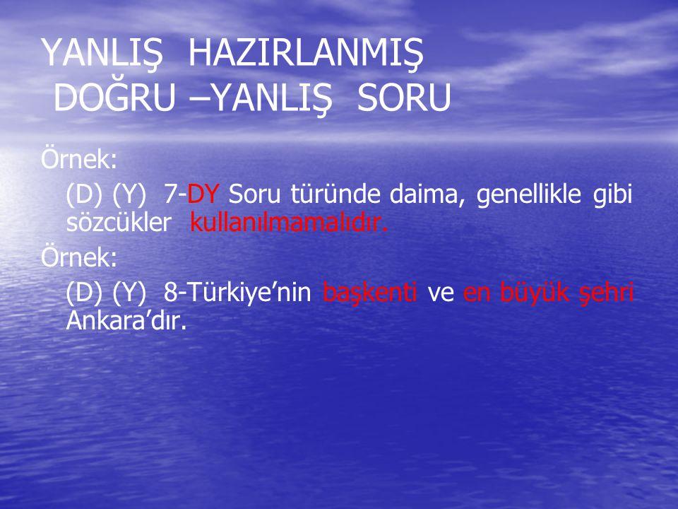 YANLIŞ HAZIRLANMIŞ DOĞRU –YANLIŞ SORU Örnek: (D) (Y) 7-DY Soru türünde daima, genellikle gibi sözcükler kullanılmamalıdır. Örnek: (D) (Y) 8-Türkiye'ni