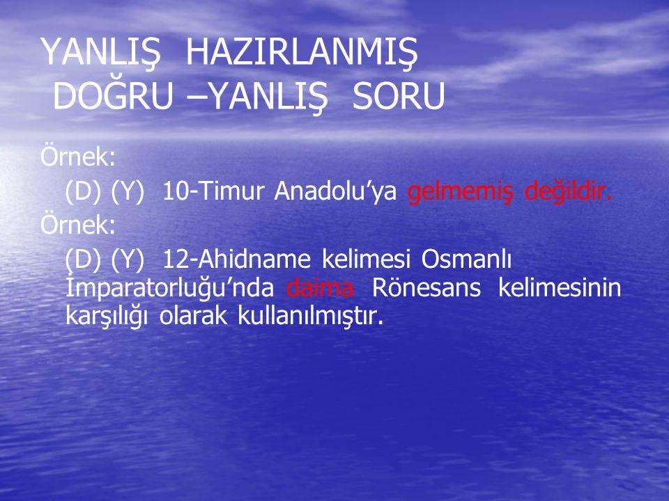 YANLIŞ HAZIRLANMIŞ DOĞRU –YANLIŞ SORU Örnek: (D) (Y) 10-Timur Anadolu'ya gelmemiş değildir. Örnek: (D) (Y) 12-Ahidname kelimesi Osmanlı İmparatorluğu'
