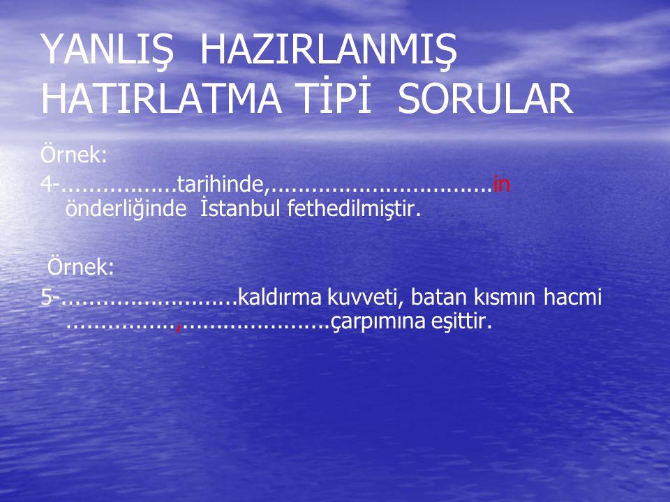 YANLIŞ HAZIRLANMIŞ HATIRLATMA TİPİ SORULAR Örnek: 4-.................tarihinde,.................................in önderliğinde İstanbul fethedilmişti