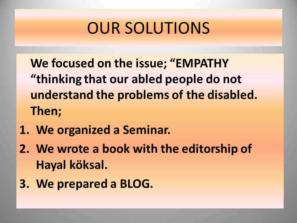 "OUR SOLUTIONS We focused on the issue; ""EMPATHY ""thinking that our abled people do not understand the problems of the disabled. Then; 1.We organized a"