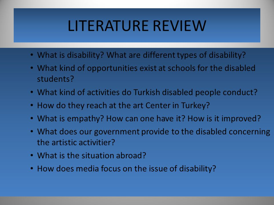 LITERATURE REVIEW What is disability? What are different types of disability? What kind of opportunities exist at schools for the disabled students? W