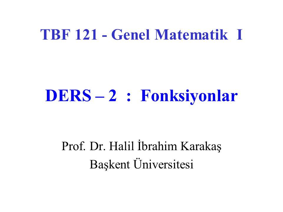 TBF 121 - Genel Matematik I DERS – 2 : Fonksiyonlar Prof. Dr. Halil İbrahim Karakaş Başkent Üniversitesi