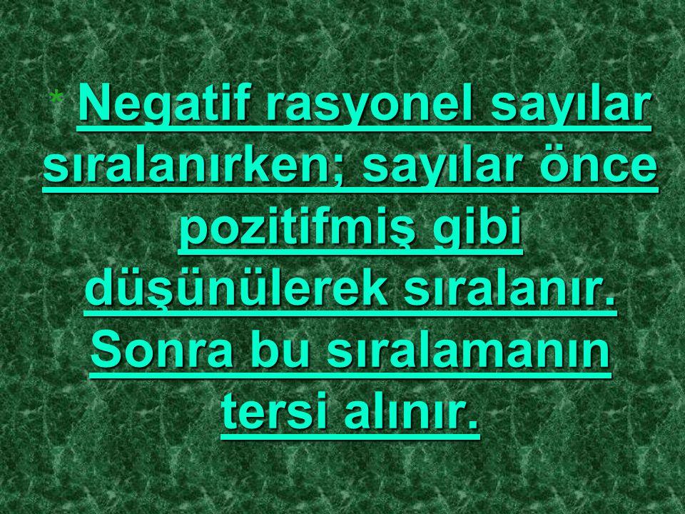 * N NN Negatif rasyonel sayılar sıralanırken; sayılar önce pozitifmiş gibi düşünülerek sıralanır. Sonra bu sıralamanın tersi alınır.