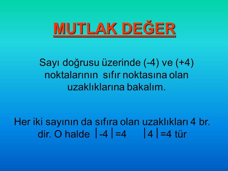 MUTLAK DEĞER Sayı doğrusu üzerinde (-4) ve (+4) noktalarının sıfır noktasına olan uzaklıklarına bakalım. Her iki sayının da sıfıra olan uzaklıkları 4