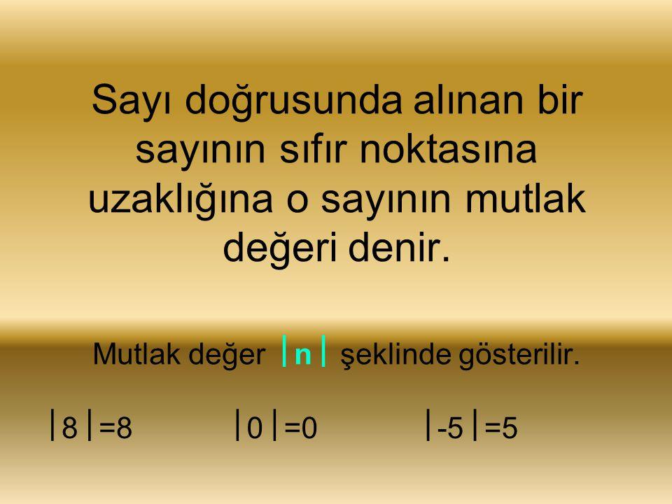 Sayı doğrusunda alınan bir sayının sıfır noktasına uzaklığına o sayının mutlak değeri denir. Mutlak değer  n  şeklinde gösterilir.  8  =8  0  =0