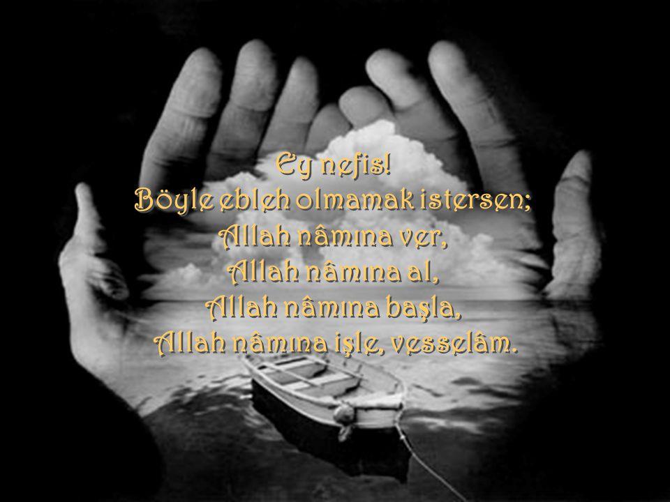 Ey nefis! Böyle ebleh olmamak istersen; Allah nâmına ver, Allah nâmına al, Allah nâmına ba ş la, Allah nâmına i ş le, vesselâm. Ey nefis! Böyle ebleh