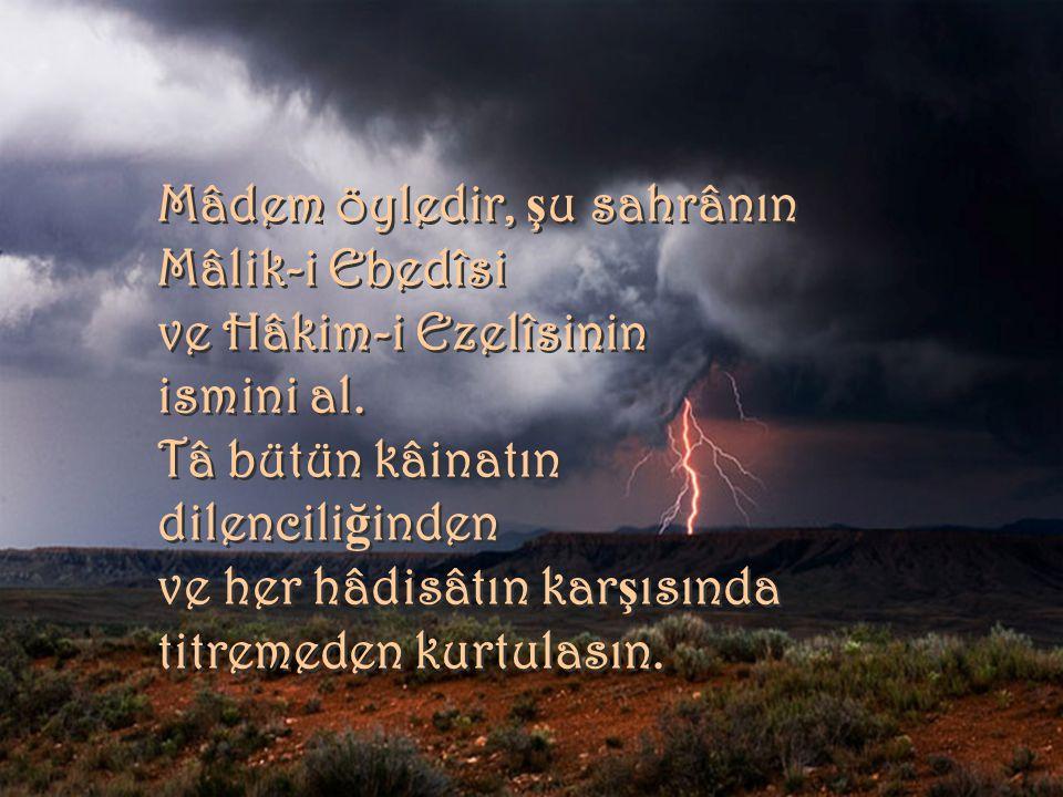 Mâdem öyledir, ş u sahrânın Mâlik-i Ebedîsi ve Hâkim-i Ezelîsinin ismini al. Tâ bütün kâinatın dilencili ğ inden ve her hâdisâtın kar ş ısında titreme