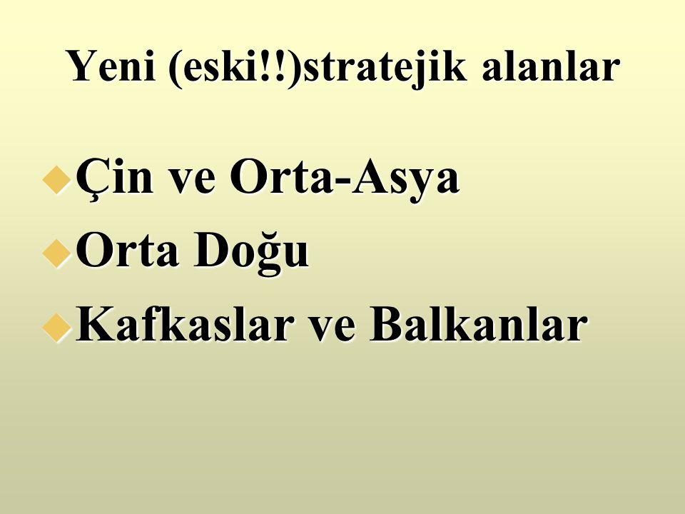 Yeni (eski!!)stratejik alanlar  Çin ve Orta-Asya  Orta Doğu  Kafkaslar ve Balkanlar