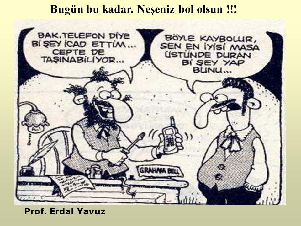 Bugün bu kadar. Neşeniz bol olsun !!! Prof. Erdal Yavuz