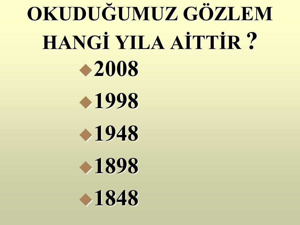 OKUDUĞUMUZ GÖZLEM HANGİ YILA AİTTİR  2008  1998  1948  1898  1848