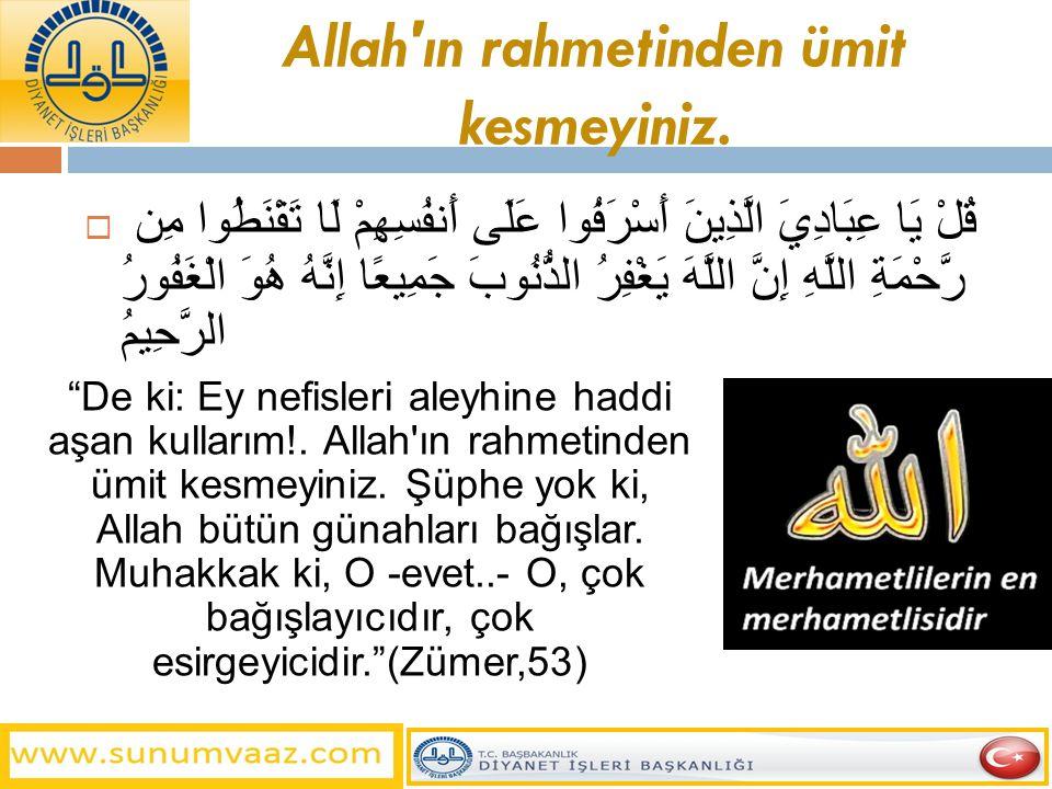 Allah'ın rahmetinden ümit kesmeyiniz.  قُلْ يَا عِبَادِيَ الَّذِينَ أَسْرَفُوا عَلَى أَنفُسِهِمْ لَا تَقْنَطُوا مِن رَّحْمَةِ اللَّهِ إِنَّ اللَّهَ ي