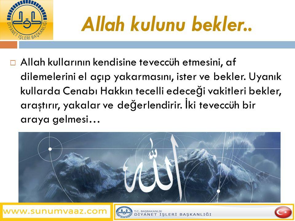 Allah kulunu bekler..  Allah kullarının kendisine teveccüh etmesini, af dilemelerini el açıp yakarmasını, ister ve bekler. Uyanık kullarda Cenabı Hak